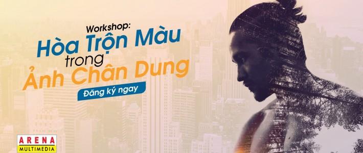 """[HCM] Mời tham dự Workshop """"Hoà Trộn Màu Trong Ảnh Chân Dung"""" tại FPT Arena Multimedia"""