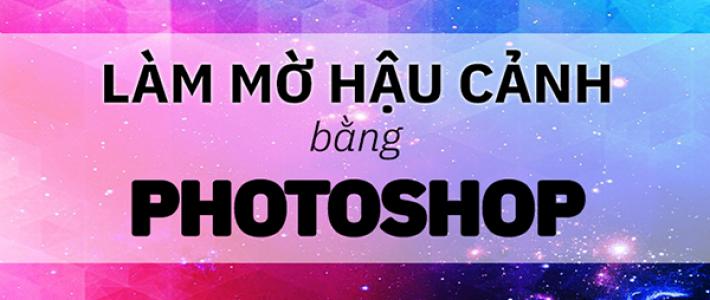 Cách làm mờ phông nền bằng Photoshop CS6 đơn giản nhất